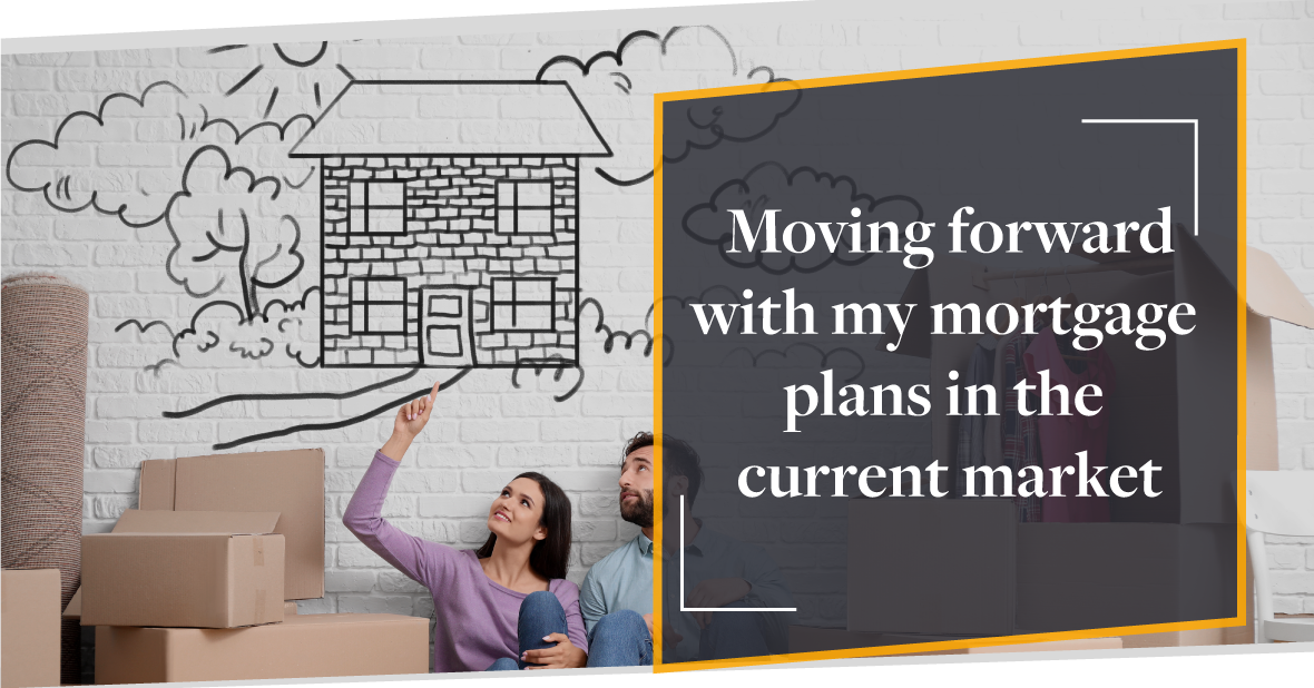 Moving forward with my mortgage  plans in the  current market | CMME Review