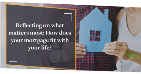 Reflecting on what matters most: how does your mortgage fit with your life?